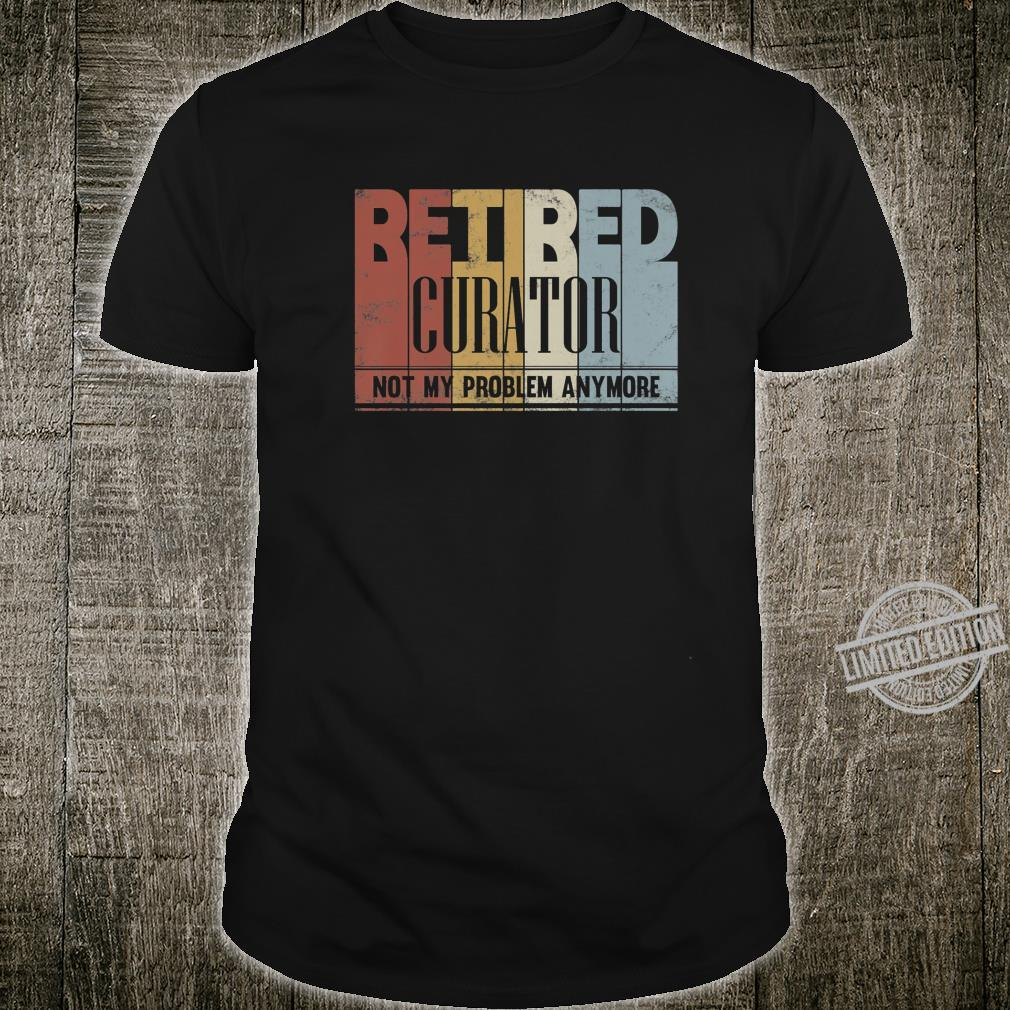 Retired Curator Retirement Not My Problem Anymore Shirt